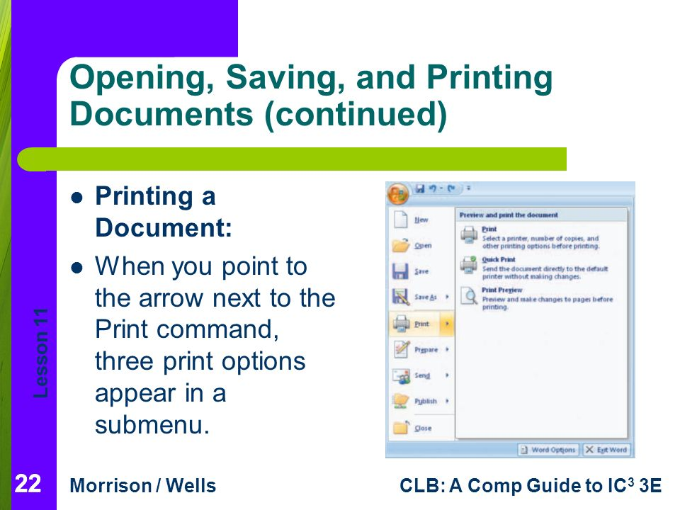 Lesson 11 Morrison / WellsCLB: A Comp Guide to IC 3 3E 22 Opening, Saving, and Printing Documents (continued) 22 Printing a Document: When you point to the arrow next to the Print command, three print options appear in a submenu.
