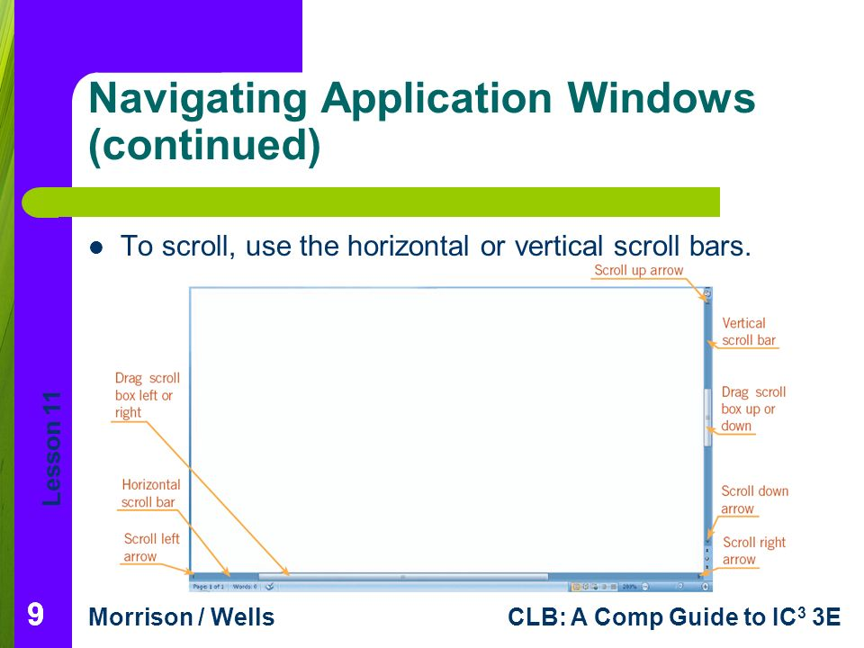 Lesson 11 Morrison / WellsCLB: A Comp Guide to IC 3 3E 99 Navigating Application Windows (continued) To scroll, use the horizontal or vertical scroll bars.