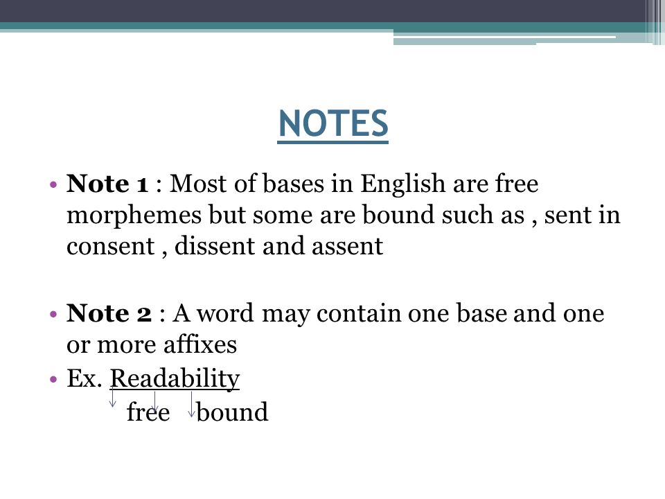 NOTES Note 1 : Most of bases in English are free morphemes but some are bound such as, sent in consent, dissent and assent Note 2 : A word may contain one base and one or more affixes Ex.