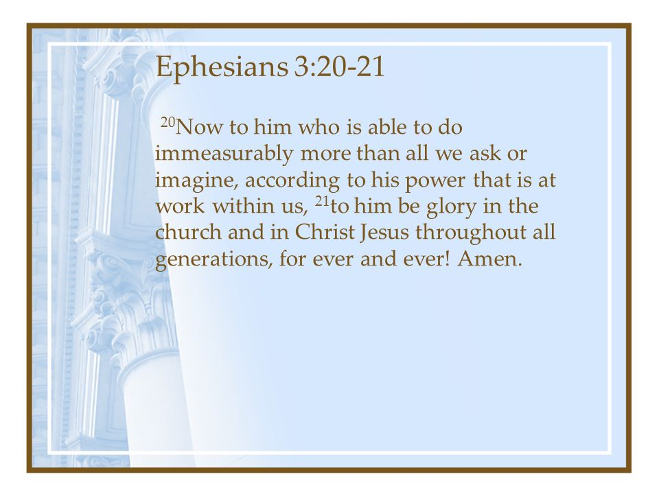 20 Now to him who is able to do immeasurably more than all we ask or imagine, according to his power that is at work within us, 21 to him be glory in the church and in Christ Jesus throughout all generations, for ever and ever.