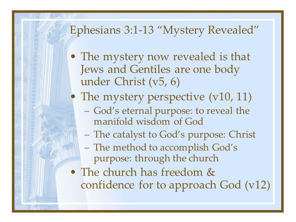 Ephesians 3:1-13 Mystery Revealed The mystery now revealed is that Jews and Gentiles are one body under Christ (v5, 6) The mystery perspective (v10, 11) –God's eternal purpose: to reveal the manifold wisdom of God –The catalyst to God's purpose: Christ –The method to accomplish God's purpose: through the church The church has freedom & confidence for to approach God (v12)