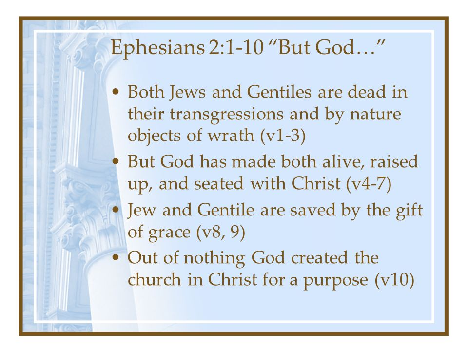 Ephesians 2:1-10 But God… Both Jews and Gentiles are dead in their transgressions and by nature objects of wrath (v1-3) But God has made both alive, raised up, and seated with Christ (v4-7) Jew and Gentile are saved by the gift of grace (v8, 9) Out of nothing God created the church in Christ for a purpose (v10)