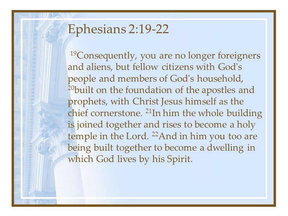 Ephesians 2: Consequently, you are no longer foreigners and aliens, but fellow citizens with God s people and members of God s household, 20 built on the foundation of the apostles and prophets, with Christ Jesus himself as the chief cornerstone.