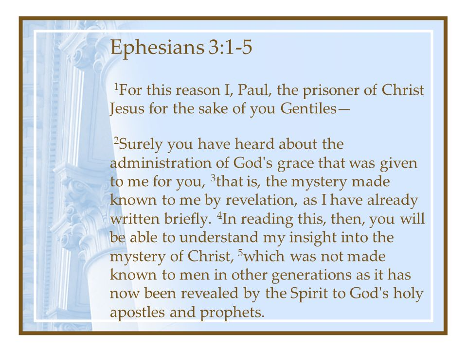 Ephesians 3:1-5 1 For this reason I, Paul, the prisoner of Christ Jesus for the sake of you Gentiles— 2 Surely you have heard about the administration of God s grace that was given to me for you, 3 that is, the mystery made known to me by revelation, as I have already written briefly.