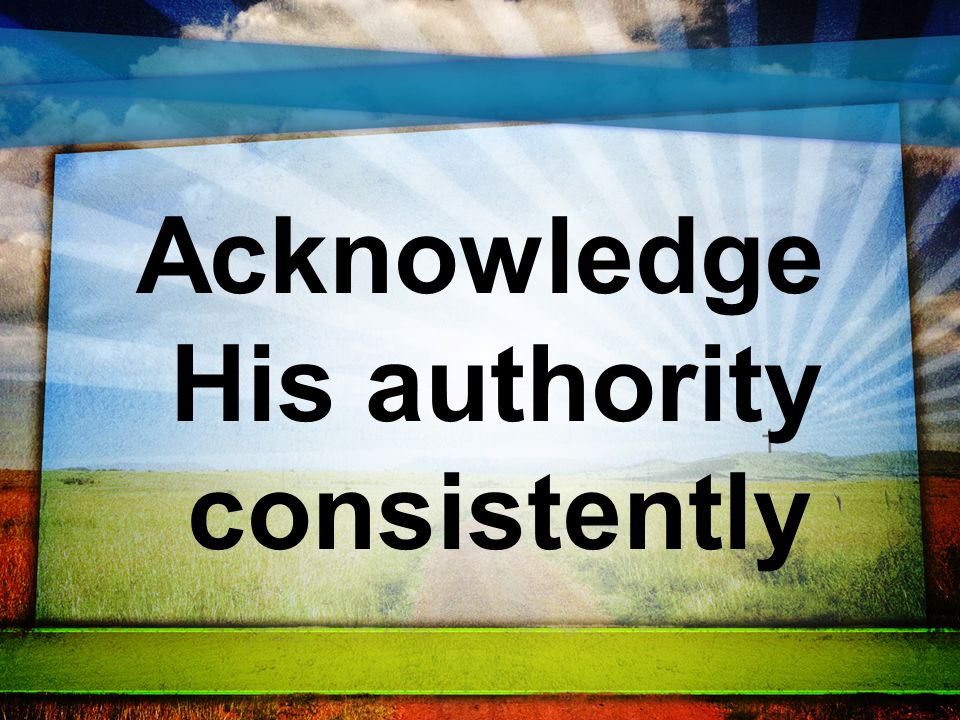Acknowledge His authority consistently