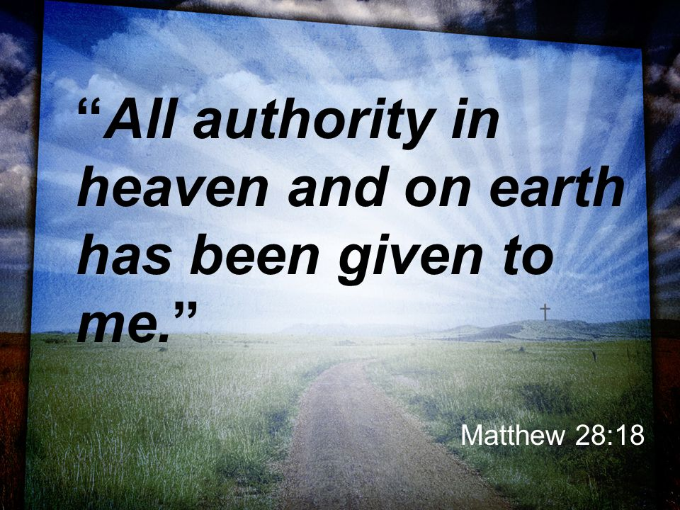 All authority in heaven and on earth has been given to me. Matthew 28:18