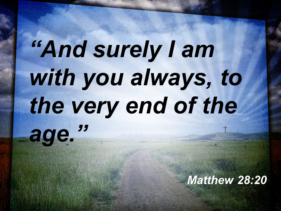 And surely I am with you always, to the very end of the age. Matthew 28:20