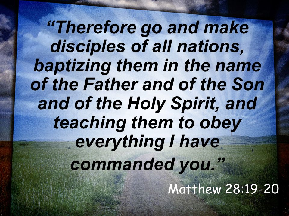 Therefore go and make disciples of all nations, baptizing them in the name of the Father and of the Son and of the Holy Spirit, and teaching them to obey everything I have commanded you. Matthew 28:19-20