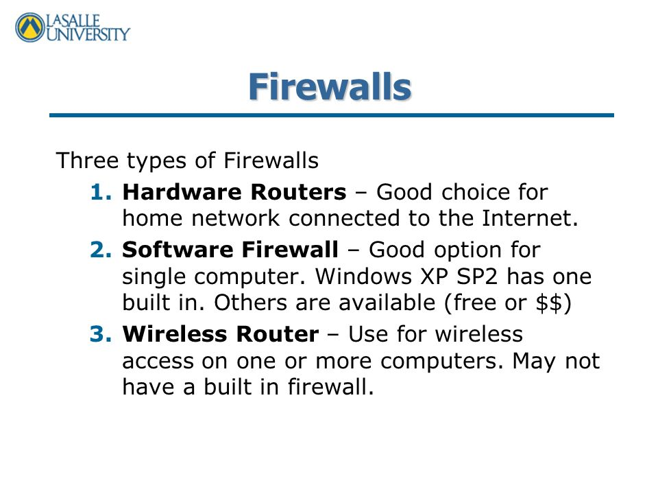 Firewalls Three types of Firewalls 1.Hardware Routers – Good choice for home network connected to the Internet.