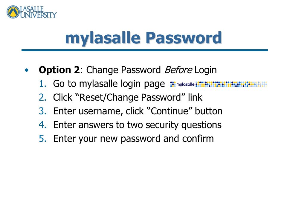mylasalle Password Option 2: Change Password Before Login 1.Go to mylasalle login page 2.Click Reset/Change Password link 3.Enter username, click Continue button 4.Enter answers to two security questions 5.Enter your new password and confirm