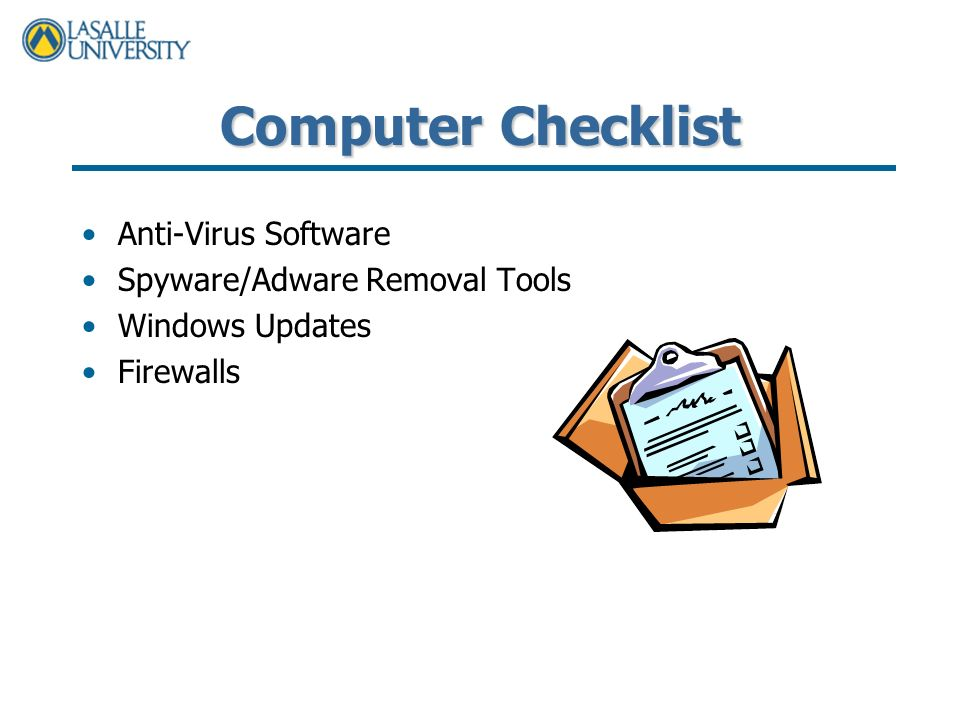 Computer Checklist Anti-Virus Software Spyware/Adware Removal Tools Windows Updates Firewalls