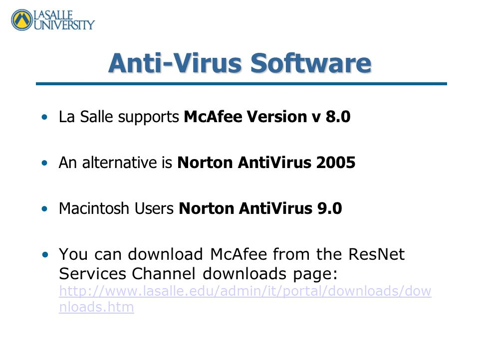 Anti-Virus Software La Salle supports McAfee Version v 8.0 An alternative is Norton AntiVirus 2005 Macintosh Users Norton AntiVirus 9.0 You can download McAfee from the ResNet Services Channel downloads page:   nloads.htm   nloads.htm