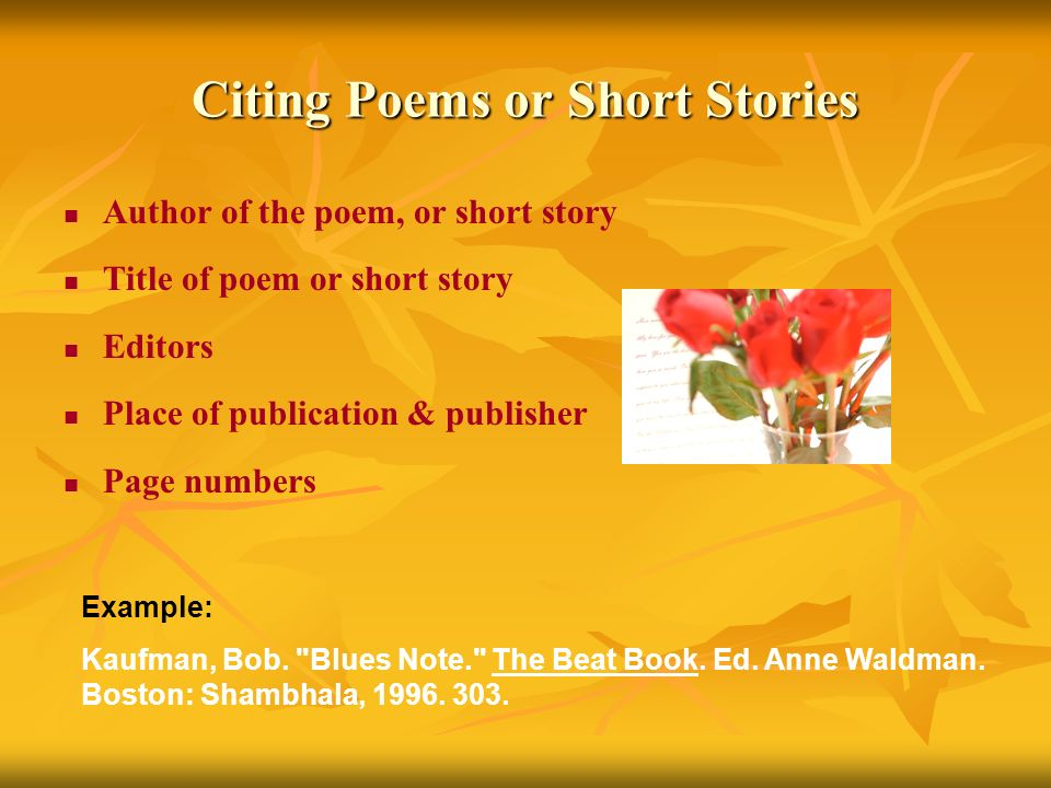 Citing Poems or Short Stories Author of the poem, or short story Title of poem or short story Editors Place of publication & publisher Page numbers Example: Kaufman, Bob.