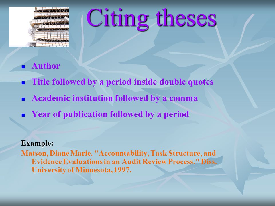 Citing theses Author Title followed by a period inside double quotes Academic institution followed by a comma Year of publication followed by a period Example: Matson, Diane Marie.