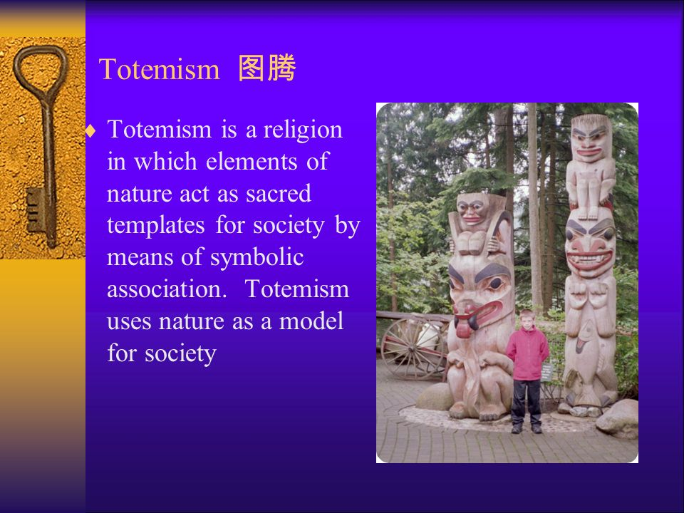 Totemism 图腾  Totemism is a religion in which elements of nature act as sacred templates for society by means of symbolic association.