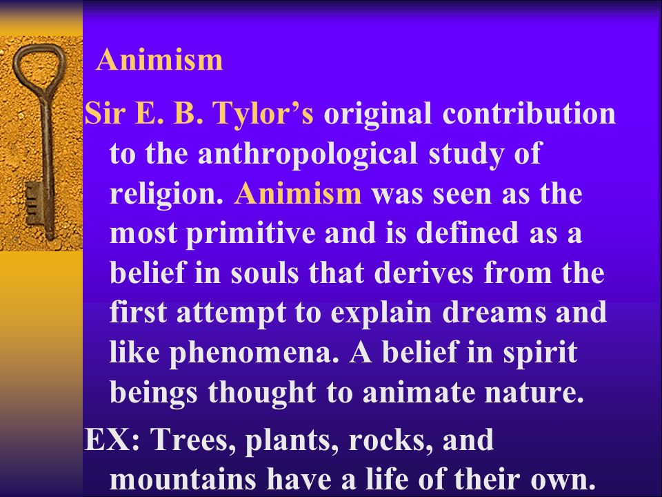 Animism Sir E. B. Tylor's original contribution to the anthropological study of religion.