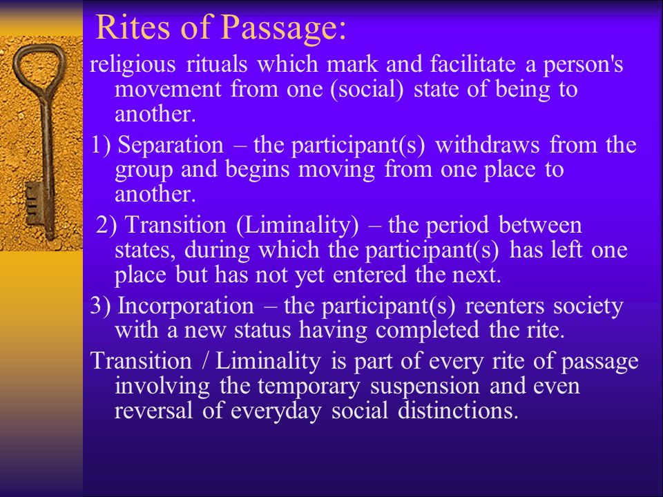Rites of Passage: religious rituals which mark and facilitate a person s movement from one (social) state of being to another.