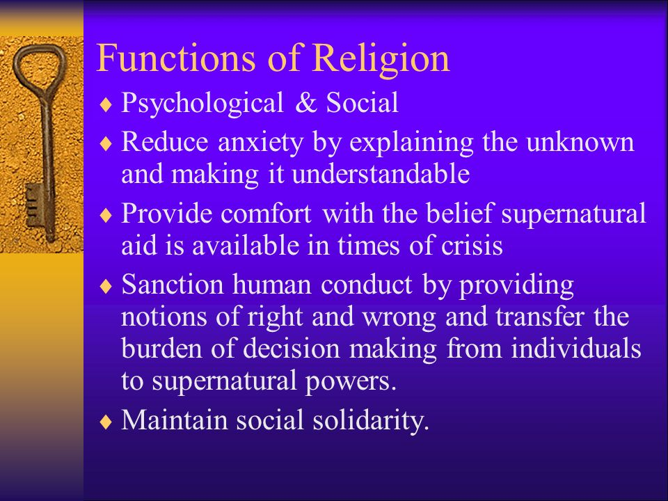 Functions of Religion  Psychological & Social  Reduce anxiety by explaining the unknown and making it understandable  Provide comfort with the belief supernatural aid is available in times of crisis  Sanction human conduct by providing notions of right and wrong and transfer the burden of decision making from individuals to supernatural powers.