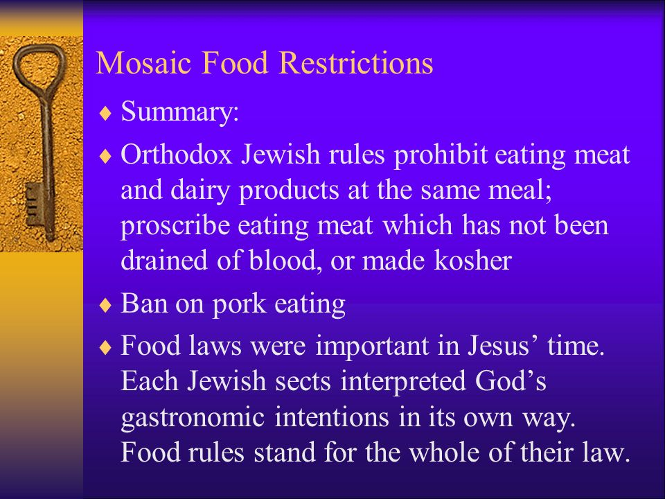 Mosaic Food Restrictions  Summary:  Orthodox Jewish rules prohibit eating meat and dairy products at the same meal; proscribe eating meat which has not been drained of blood, or made kosher  Ban on pork eating  Food laws were important in Jesus' time.