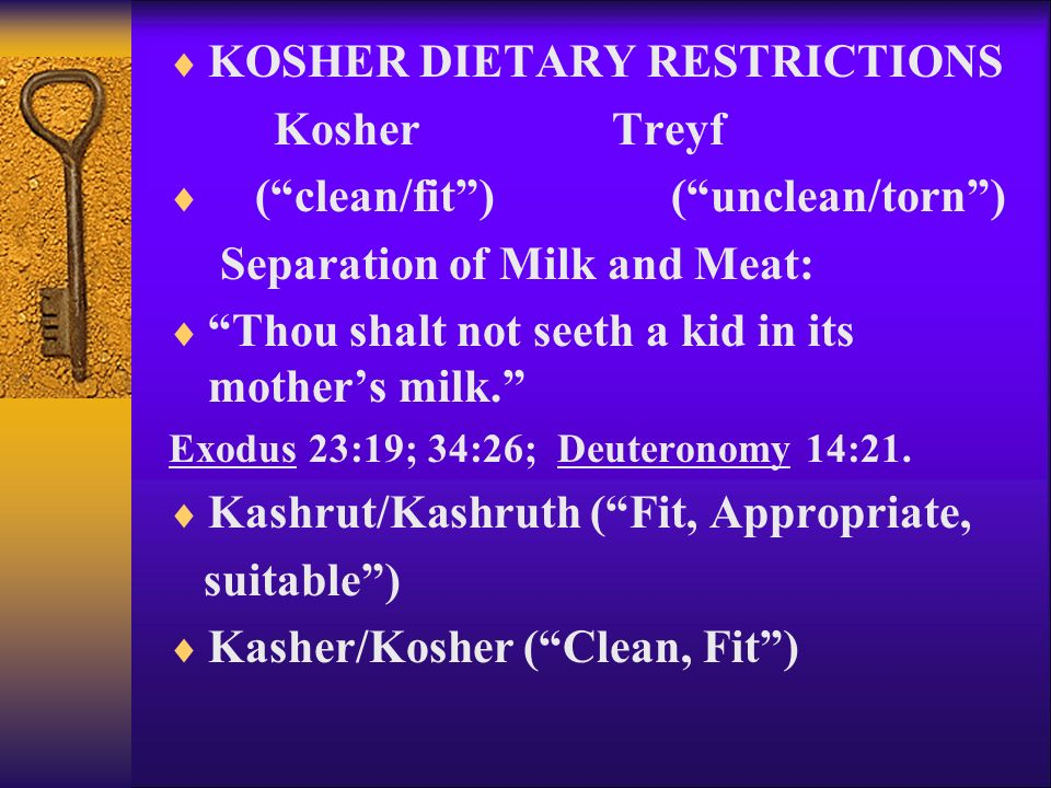  KOSHER DIETARY RESTRICTIONS Kosher Treyf  ( clean/fit ) ( unclean/torn ) Separation of Milk and Meat:  Thou shalt not seeth a kid in its mother's milk. Exodus 23:19; 34:26; Deuteronomy 14:21.