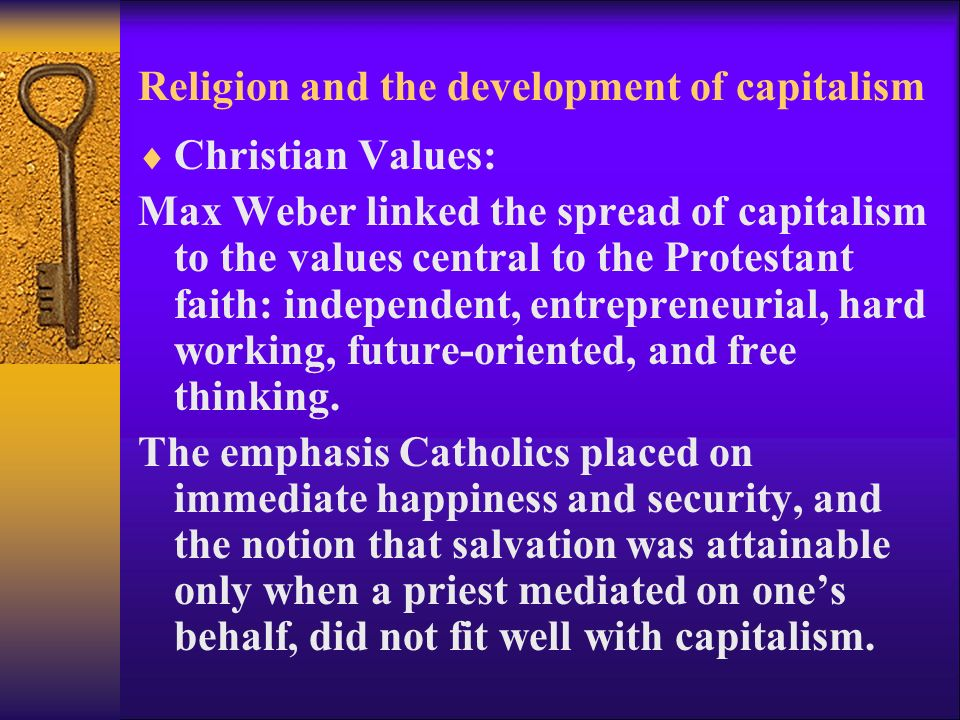 Religion and the development of capitalism  Christian Values: Max Weber linked the spread of capitalism to the values central to the Protestant faith: independent, entrepreneurial, hard working, future-oriented, and free thinking.