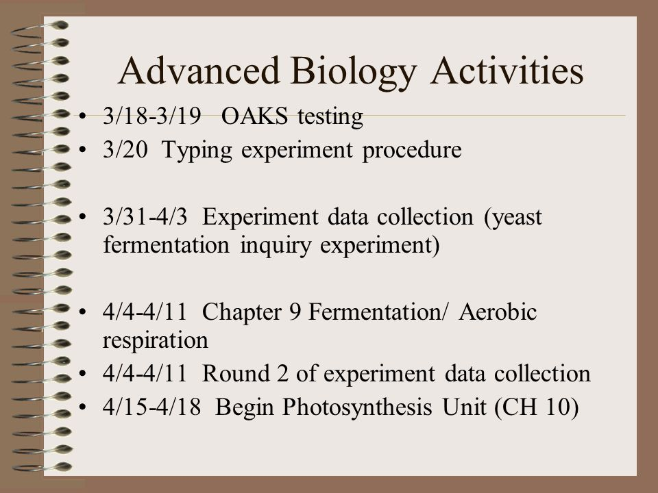 Advanced Biology Activities 3/18-3/19 OAKS testing 3/20 Typing experiment procedure 3/31-4/3 Experiment data collection (yeast fermentation inquiry experiment) 4/4-4/11 Chapter 9 Fermentation/ Aerobic respiration 4/4-4/11 Round 2 of experiment data collection 4/15-4/18 Begin Photosynthesis Unit (CH 10)