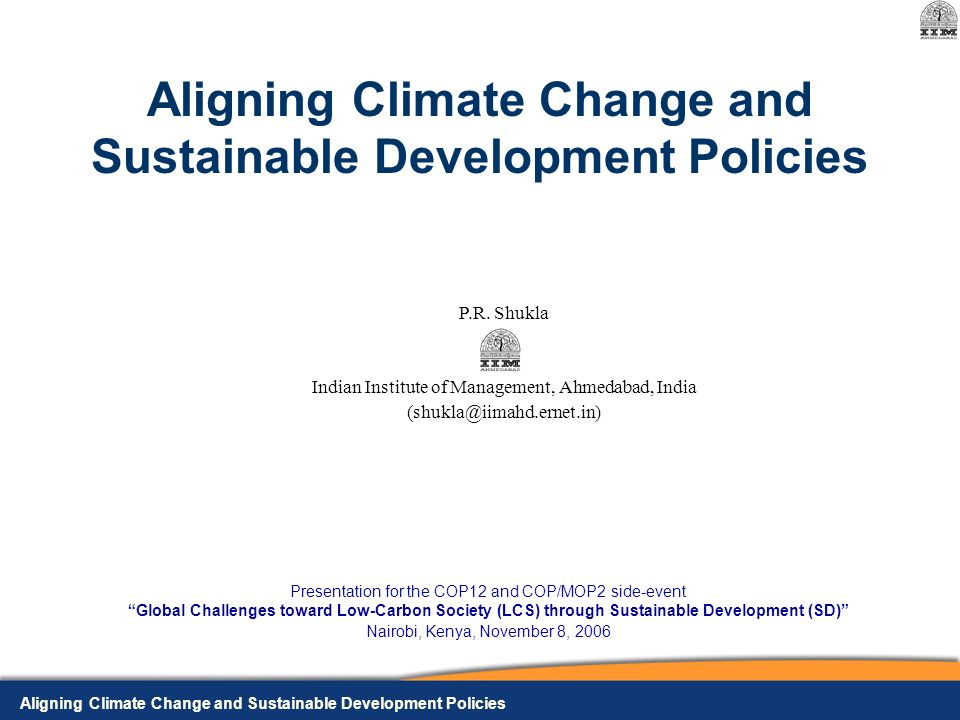 Aligning Climate Change and Sustainable Development Policies Presentation for the COP12 and COP/MOP2 side-event Global Challenges toward Low-Carbon Society (LCS) through Sustainable Development (SD) Nairobi, Kenya, November 8, 2006 P.R.