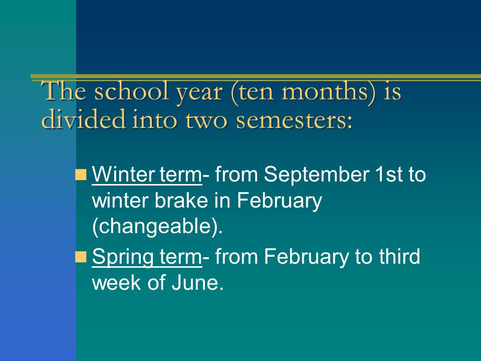The school year (ten months) is divided into two semesters: Winter term- from September 1st to winter brake in February (changeable).