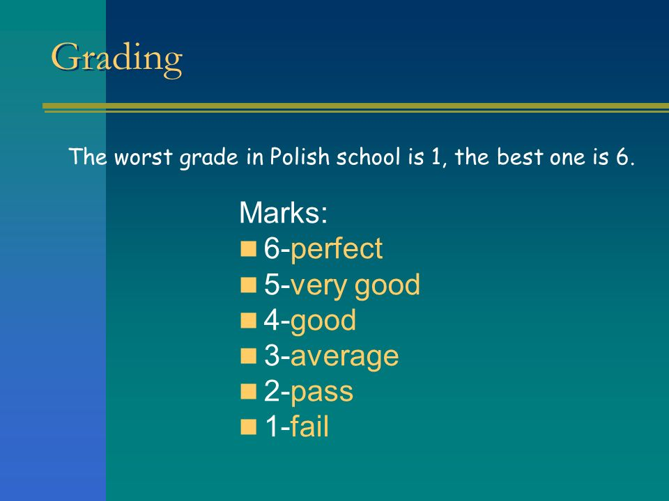 Grading Marks: 6-perfect 5-very good 4-good 3-average 2-pass 1-fail The worst grade in Polish school is 1, the best one is 6.