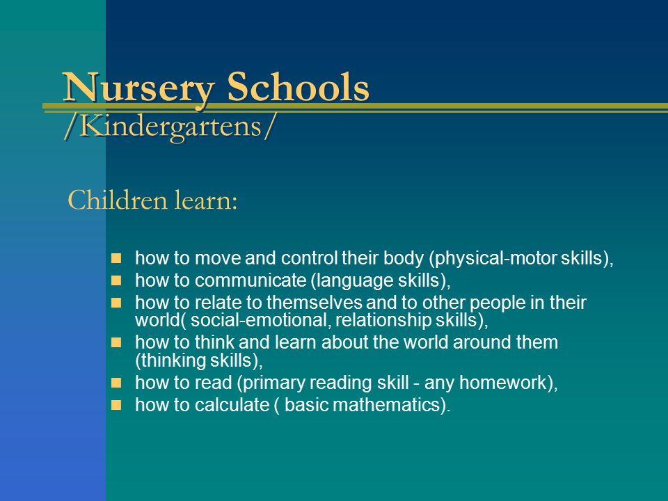 Nursery Schools /Kindergartens/ Children learn: how to move and control their body (physical-motor skills), how to communicate (language skills), how to relate to themselves and to other people in their world( social-emotional, relationship skills), how to think and learn about the world around them (thinking skills), how to read (primary reading skill - any homework), how to calculate ( basic mathematics).