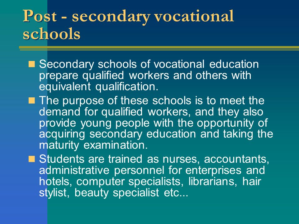 Post - secondary vocational schools Secondary schools of vocational education prepare qualified workers and others with equivalent qualification.