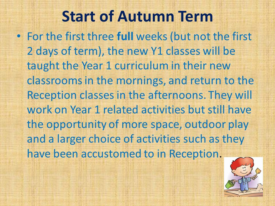 Start of Autumn Term For the first three full weeks (but not the first 2 days of term), the new Y1 classes will be taught the Year 1 curriculum in their new classrooms in the mornings, and return to the Reception classes in the afternoons.