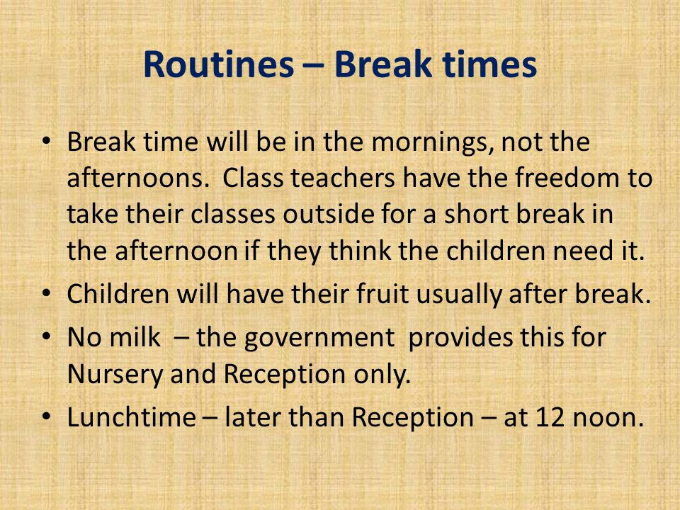 Routines – Break times Break time will be in the mornings, not the afternoons.