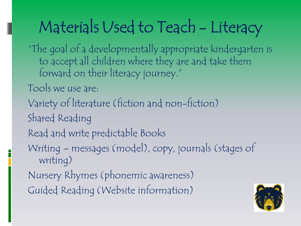 Materials Used to Teach - Literacy The goal of a developmentally appropriate kindergarten is to accept all children where they are and take them forward on their literacy journey. Tools we use are: Variety of literature (fiction and non-fiction) Shared Reading Read and write predictable Books Writing – messages (model), copy, journals (stages of writing) Nursery Rhymes (phonemic awareness) Guided Reading (Website information)