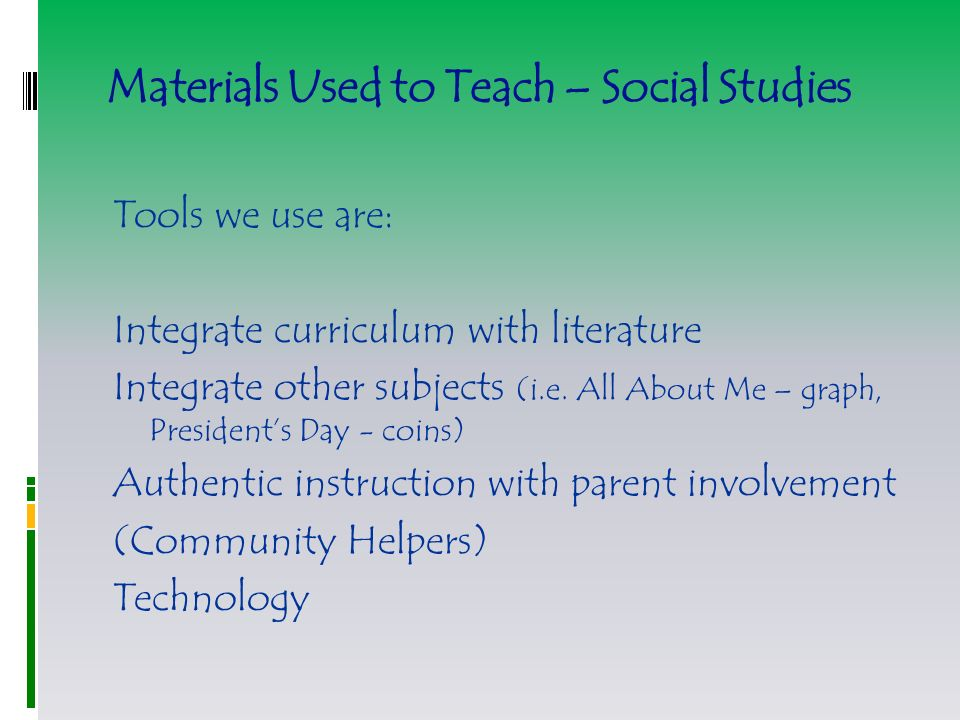 Materials Used to Teach – Social Studies Tools we use are: Integrate curriculum with literature Integrate other subjects (i.e.