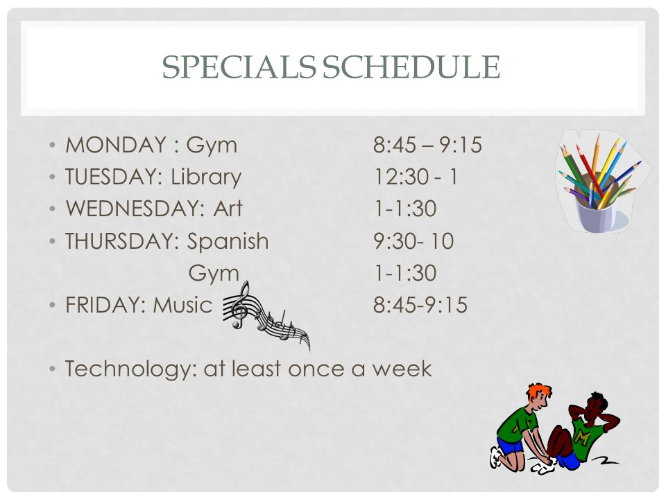 SPECIALS SCHEDULE MONDAY : Gym8:45 – 9:15 TUESDAY: Library12: WEDNESDAY: Art1-1:30 THURSDAY: Spanish9: Gym 1-1:30 FRIDAY: Music8:45-9:15 Technology: at least once a week