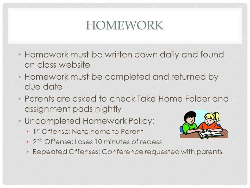 HOMEWORK Homework must be written down daily and found on class website Homework must be completed and returned by due date Parents are asked to check Take Home Folder and assignment pads nightly Uncompleted Homework Policy: 1 st Offense: Note home to Parent 2 nd Offense: Loses 10 minutes of recess Repeated Offenses: Conference requested with parents