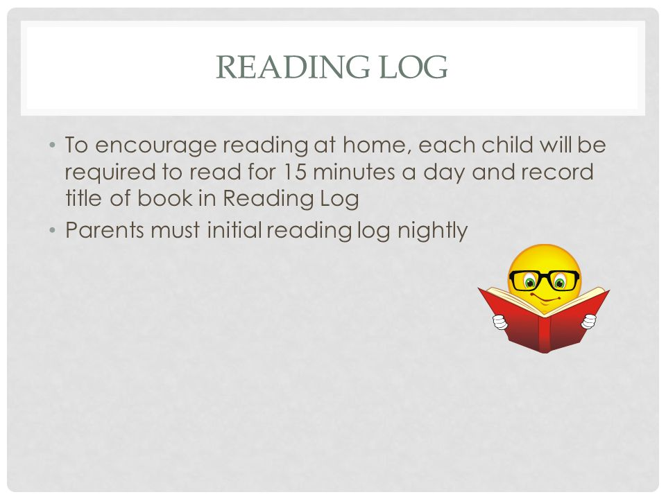 READING LOG To encourage reading at home, each child will be required to read for 15 minutes a day and record title of book in Reading Log Parents must initial reading log nightly