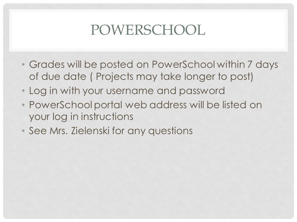 POWERSCHOOL Grades will be posted on PowerSchool within 7 days of due date ( Projects may take longer to post) Log in with your username and password PowerSchool portal web address will be listed on your log in instructions See Mrs.