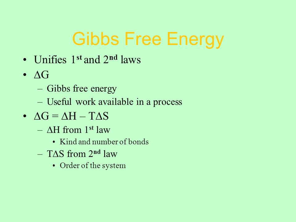 Gibbs Free Energy Unifies 1 st and 2 nd laws ∆G –Gibbs free energy –Useful work available in a process ∆G = ∆H – T∆S –∆H from 1 st law Kind and number of bonds –T∆S from 2 nd law Order of the system