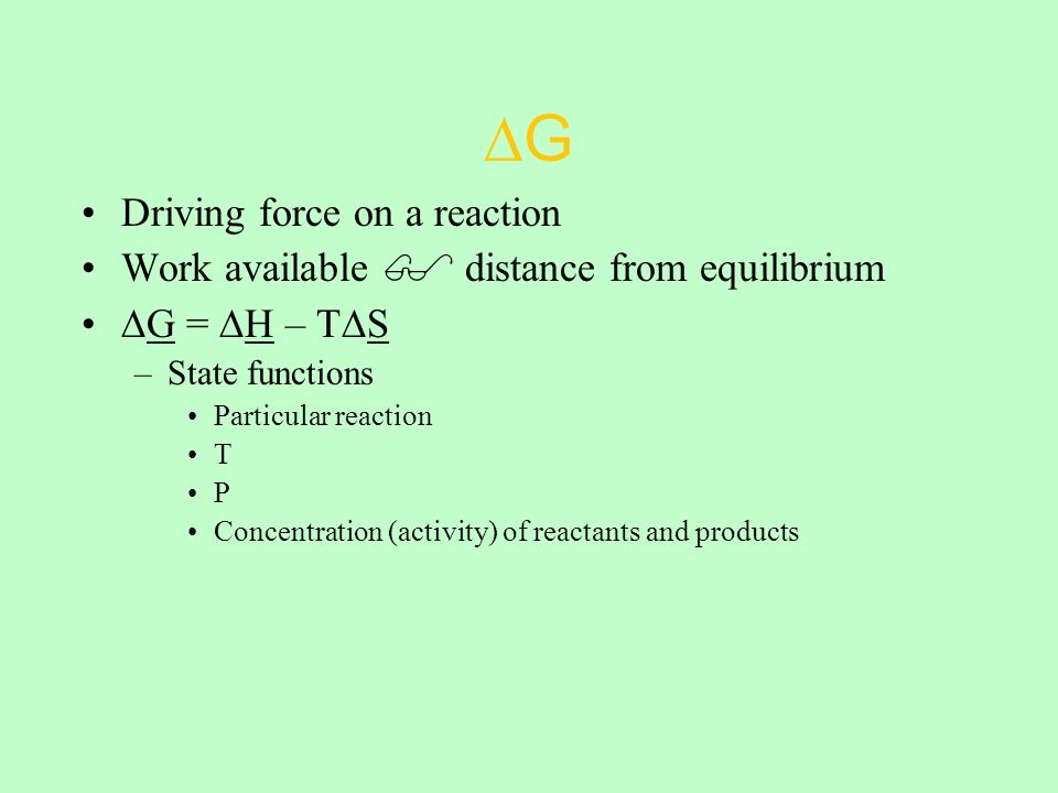 ∆G Driving force on a reaction Work available  distance from equilibrium ∆G = ∆H – T∆S –State functions Particular reaction T P Concentration (activity) of reactants and products