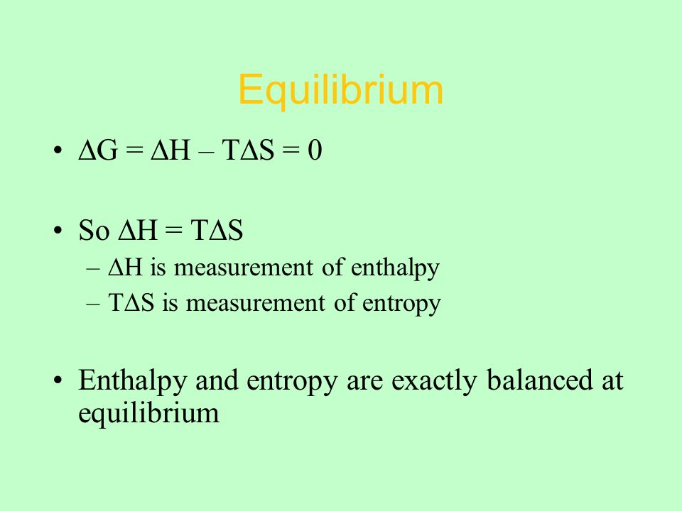 Equilibrium ∆G = ∆H – T∆S = 0 So ∆H = T∆S –∆H is measurement of enthalpy –T∆S is measurement of entropy Enthalpy and entropy are exactly balanced at equilibrium