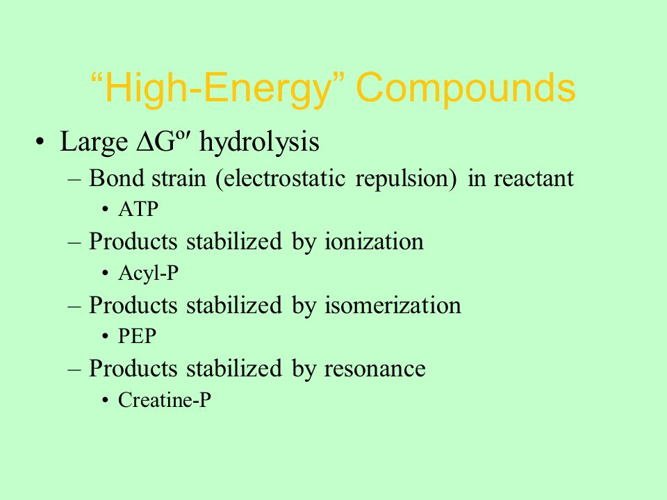 High-Energy Compounds Large ∆Gº hydrolysis –Bond strain (electrostatic repulsion) in reactant ATP –Products stabilized by ionization Acyl-P –Products stabilized by isomerization PEP –Products stabilized by resonance Creatine-P
