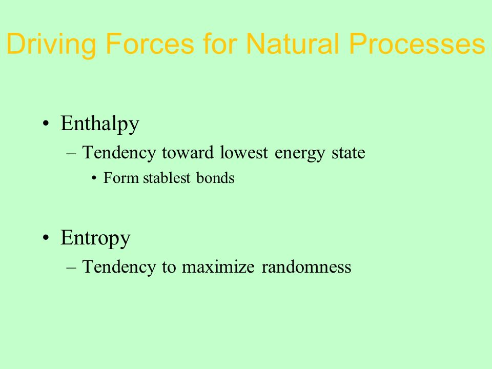 Driving Forces for Natural Processes Enthalpy –Tendency toward lowest energy state Form stablest bonds Entropy –Tendency to maximize randomness