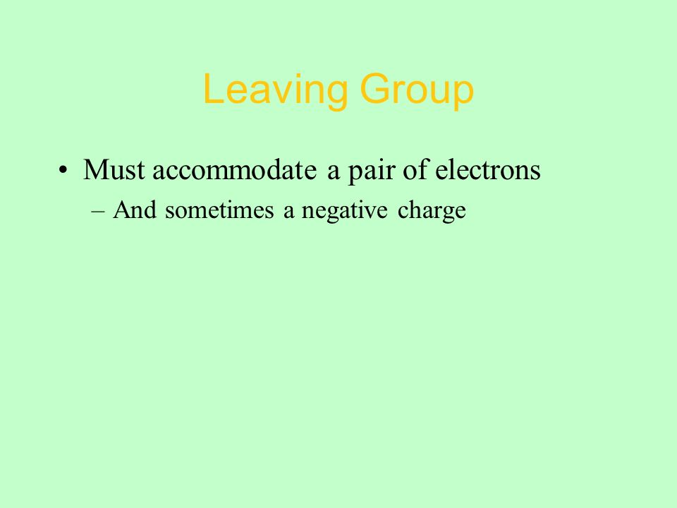 Leaving Group Must accommodate a pair of electrons –And sometimes a negative charge