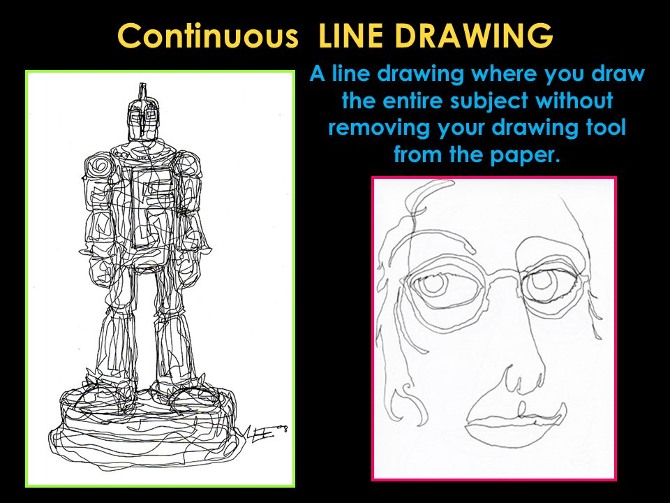 Continuous LINE DRAWING A line drawing where you draw the entire subject without removing your drawing tool from the paper.