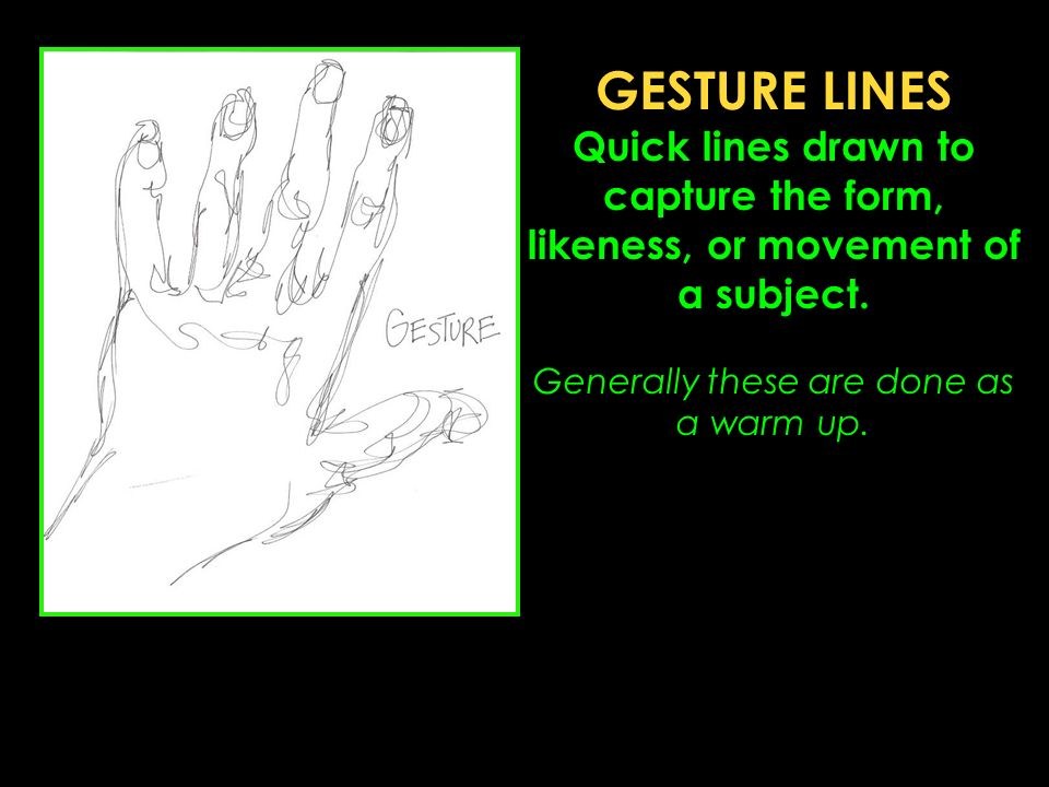 GESTURE LINES Quick lines drawn to capture the form, likeness, or movement of a subject.