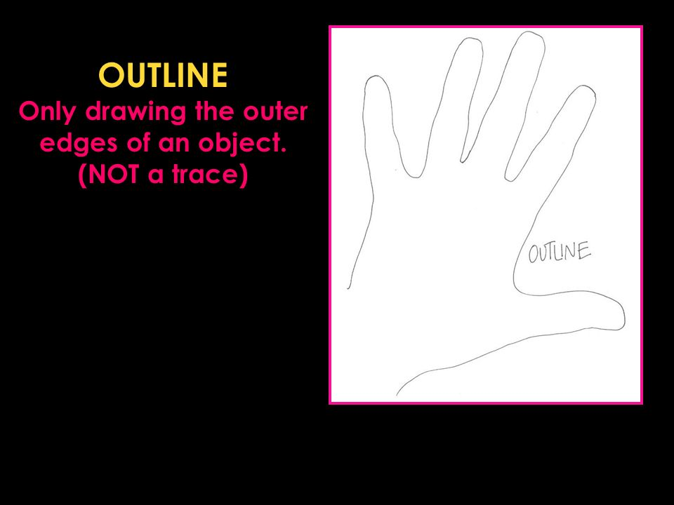 OUTLINE Only drawing the outer edges of an object. (NOT a trace)