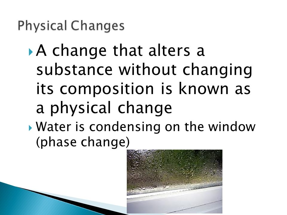  A change that alters a substance without changing its composition is known as a physical change  Water is condensing on the window (phase change) 11