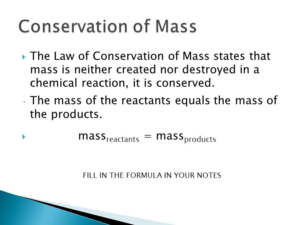  The Law of Conservation of Mass states that mass is neither created nor destroyed in a chemical reaction, it is conserved.